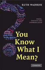 You Know What I Mean? : Words, Contexts and Communication - Ruth Wajnryb