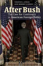 After Bush : The Case for Continuity in American Foreign Policy - Timothy J. Lynch