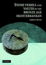 Stone Vessels and Values in the Bronze Age Mediterranean :  Vessels and Values in the Bronze Age Eastern Mediterranean - Andrew Bevan