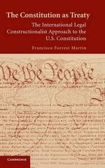 The Constitution as Treaty : The International Legal Constructionalist Approach to the U.S. Constitution - Francisco Forrest Martin