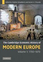 The Cambridge Economic History of Modern Europe : Volume 1, 1700-1870: v. 1 - Stephen Broadberry