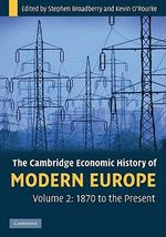 The Cambridge Economic History of Modern Europe : Volume 2, 1870 to the Present - Stephen Broadberry