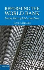 Reforming the World Bank : Twenty Years of Trial and Error - David A. Phillips