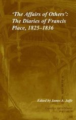 The Affairs of Others: Volume 30: v. 30 : The Diaries of Francis Place, 1825 -1836