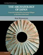 The Archaeology of Japan : From the Earliest Rice Farming Villages to the Rise of the State - Koji Mizoguchi