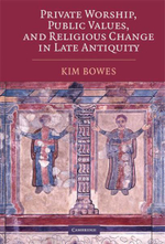 Private Worship, Public Values, and Religious Change in Late Antiquity - Kimberley Bowes