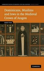 Dominicans, Muslims and Jews in the Medieval Crown of Aragon : Cambridge Studies in Medieval Life and Thought: Fourth Series - Robin Vose