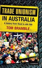 Trade Unionism in Australia : A History from Flood to Ebb Tide - Tom Bramble