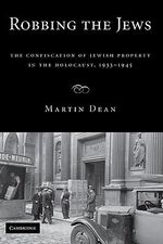 Robbing the Jews : The Confiscation of Jewish Property in the Holocaust, 1933-1945 - Martin Dean