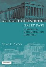 Archaeologies of the Greek Past : Landscape, Monuments, and Memories - Susan E. Alcock