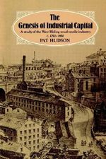 The Genesis of Industrial Capital : A Study of West Riding Wool Textile Industry, c. 1750-1850 - Pat Hudson