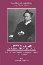 Print Culture in Renaissance Italy : The Editor and the Vernacular Text, 1470-1600 - Brian Richardson