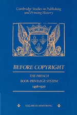 Before Copyright : The French Book-Privilege System 1498-1526 - Elizabeth Armstrong
