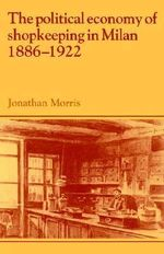 The Political Economy of Shopkeeping in Milan, 1886-1922 : Past and Present Publications - Jonathan Morris