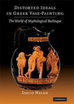 Distorted Ideals in Greek Vase Painting : The World of Mythological Burlesque - David Walsh