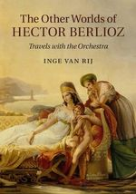 The Other Worlds of Hector Berlioz : Travels with the Orchestra - Inge van Rij