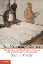 The Merchants' Capital : New Orleans and the Political Economy of the Nineteenth-Century South - Scott P. Marler