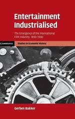 Entertainment Industrialised : The Emergence of the International Film Industry, 1890 -1940 - Gerben Bakker