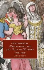 Sentimental Masculinity and the Rise of History, 1790-1890 : Cambridge Studies in Romanticism (Hardback) - Mike Goode