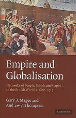 Empire and Globalisation : Networks of People, Goods and Capital in the British World, C.1850-1914 - Gary Bryan Magee