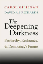 The Deepening Darkness : Patriarchy, Resistance, and Democracy's Future - Carol Gilligan