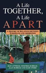 A Life Together, a Life Apart : A History of Relations Between Europeans and Aborigines - Bain Attwood