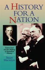 A History for a Nation : Ernest Scott and the Making of Australian History - Stuart Macintyre