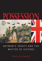 Possession :  Batman's Treaties and the Matter of History - Bain Attwood