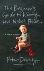 The Beginner's Guide to Winning the Nobel Prize :  A Life in Science - Peter Doherty
