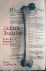 Human Remains : Episodes in Human Dissection - Helen Patricia MacDonald