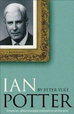 Ian Potter : A Biography - Peter Yule
