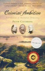 Colonial Ambition : Foundations of Australian Democracy - Peter Cochrane