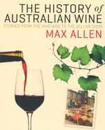 The History Of Australian Wine : Stories From The Vineyard To The Cellar Door - Max Allen