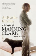 An Eye for Eternity : The Life of Manning Clark : Winner of 2012 Prime Minister's Literary Award for Non-Fiction - Mark McKenna