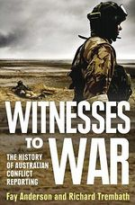 Witnesses to War  :  The History of Australian Conflict Reporting - Fay Anderson