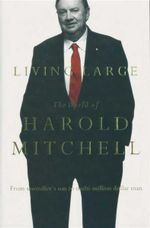 Living Large : The World of Harold Mitchell - From Sawmiller's Son to Multi-Million Dollar Man - Harold Mitchell