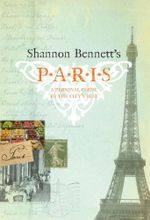 Shannon Bennett's Paris :  A Personal Guide to the City's Best - Shannon Bennett