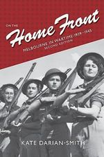 On the Home Front : Melbourne in Wartime, 1939-1945 - 2nd Edition - Kate Darian-Smith