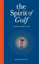The Spirit of Golf and How it Applies to Life : Inspirational Tales from the World's Greatest Game - Richard Allen