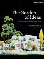 The Garden of Ideas : Four Centuries of Australian Style - Richard Aitken