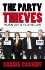 The Party Thieves  :  The Real Story of the 2010 Election - Barrie Cassidy