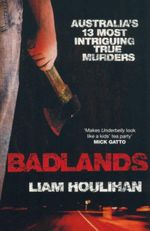 Badlands : Australia's 13 Most Intriguing True Murders - Liam Houlihan