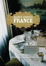 Shannon Bennett s France : A Personal Guide to Fine Dining in Regional France - Shannon Bennett