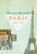 Shannon Bennett s Paris : A Personal Guide to the City S Best - Shannon Bennett