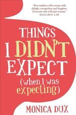 Things I Didn't Expect : (When I Was Expecting) - Monica Dux
