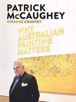 Strange Country : Why Australian Painting Matters - Patrick McCaughey
