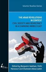 The Arab Revolutions in Context : Civil Society and Democracy in a Changing Middle East - Benjamin Isakhan
