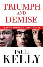 Triumph and Demise : The broken promise of a Labor generation - Paul Kelly