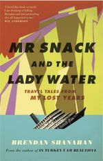 Mr. Snack and the Lady Water : Travel Tales from My Lost Years - Brendan Shanahan