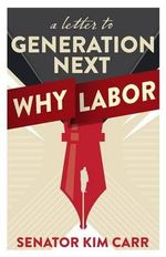 A Letter to Generation Next : Why Labor - Kim Carr